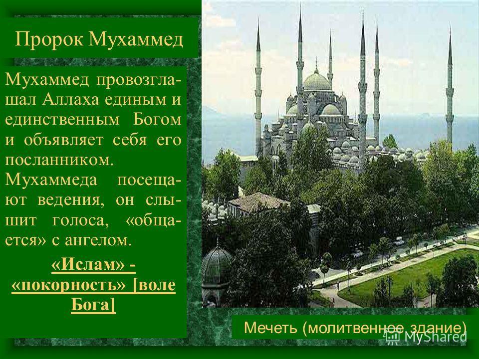 Пророк Мухаммед Мухаммед провозглашал Аллаха единым и единственным Богом и объявляет себя его посланником. Мухаммеда посещают ведения, он слышит голоса, «общается» с ангелом. «Ислам» - «покорность» [воле Бога] Мечеть (молитвенное здание)