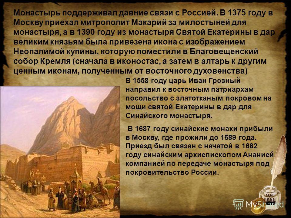 Монастырь поддерживал давние связи с Россией. В 1375 году в Москву приехал митрополит Макарий за милостыней для монастыря, а в 1390 году из монастыря Святой Екатерины в дар великим князьям была привезена икона с изображением Неопалимой купины, котору