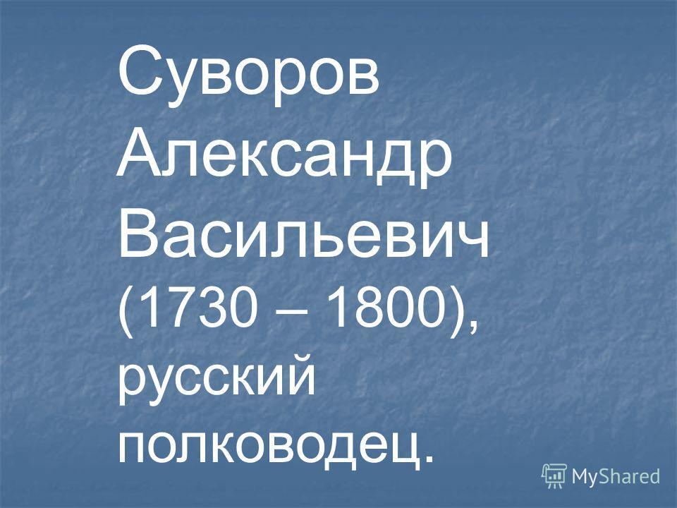 Суворов Александр Васильевич (1730 – 1800), русский полководец.