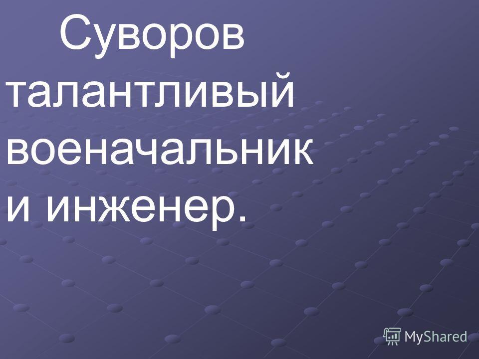 Суворов талантливый военачальник и инженер.