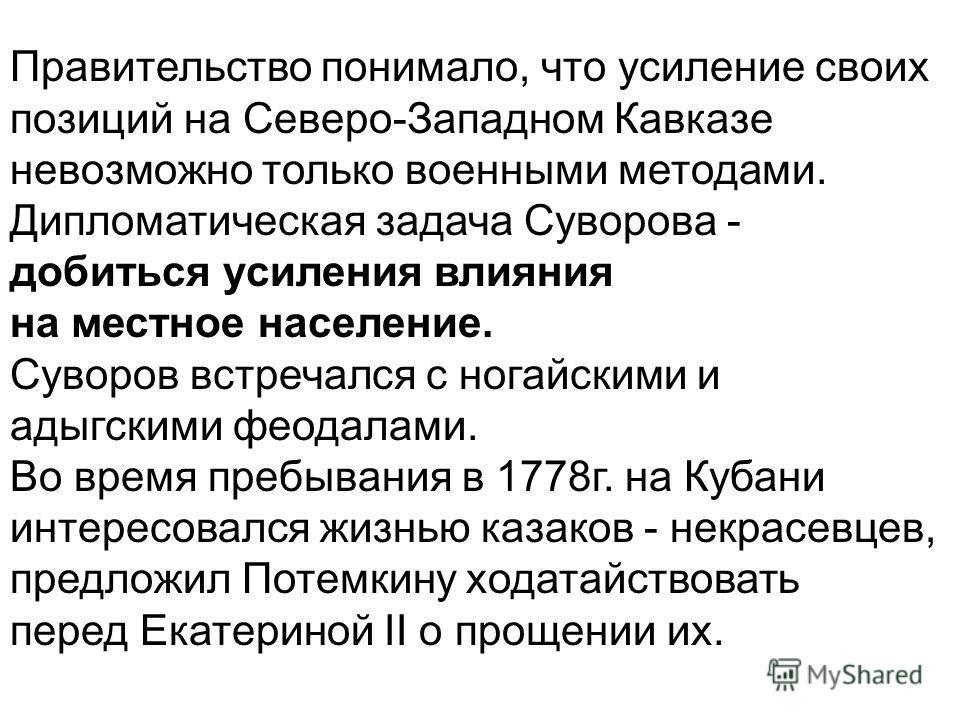 Правительство понимало, что усиление своих позиций на Северо-Западном Кавказе невозможно только военными методами. Дипломатическая задача Суворова - добиться усиления влияния на местное население. Суворов встречался с ногайскими и адыгскими феодалами