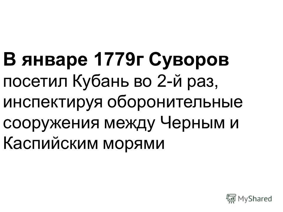 В январе 1779 г Суворов посетил Кубань во 2-й раз, инспектируя оборонительные сооружения между Черным и Каспийским морями