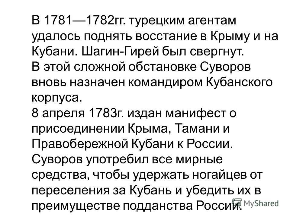 В 17811782 гг. турецким агентам удалось поднять восстание в Крыму и на Кубани. Шагин-Гирей был свергнут. В этой сложной обстановке Суворов вновь назначен командиром Кубанского корпуса. 8 апреля 1783 г. издан манифест о присоединении Крыма, Тамани и П