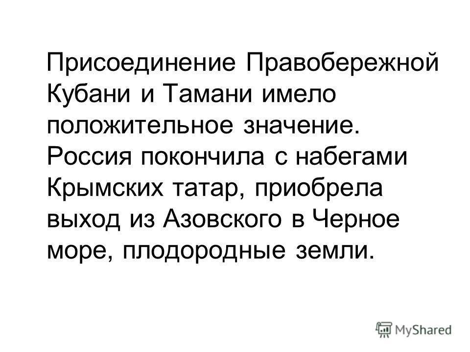Присоединение Правобережной Кубани и Тамани имело положительное значение. Россия покончила с набегами Крымских татар, приобрела выход из Азовского в Черное море, плодородные земли.