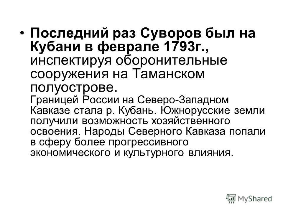 Последний раз Суворов был на Кубани в феврале 1793 г., инспектируя оборонительные сооружения на Таманском полуострове. Границей России на Северо-Западном Кавказе стала р. Кубань. Южнорусские земли получили возможность хозяйственного освоения. Народы