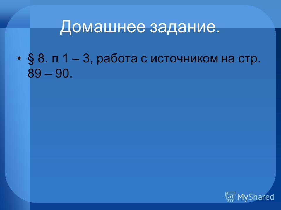 Домашнее задание. § 8. п 1 – 3, работа с источником на стр. 89 – 90.
