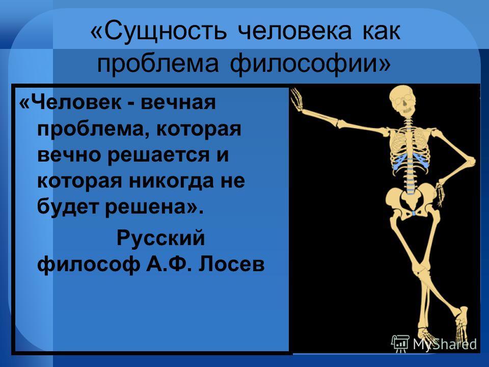 «Сущность человека как проблема философии» «Человек - вечная проблема, которая вечно решается и которая никогда не будет решена». Русский философ А.Ф. Лосев