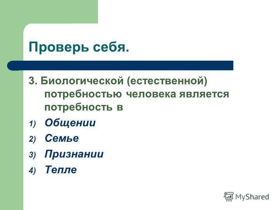 Проверь себя. 3. Биологической (естественной) потребностью человека является потребность в 1) Общении 2) Семье 3) Признании 4) Тепле