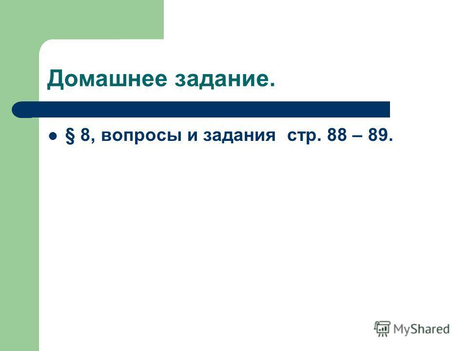 Домашнее задание. § 8, вопросы и задания стр. 88 – 89.