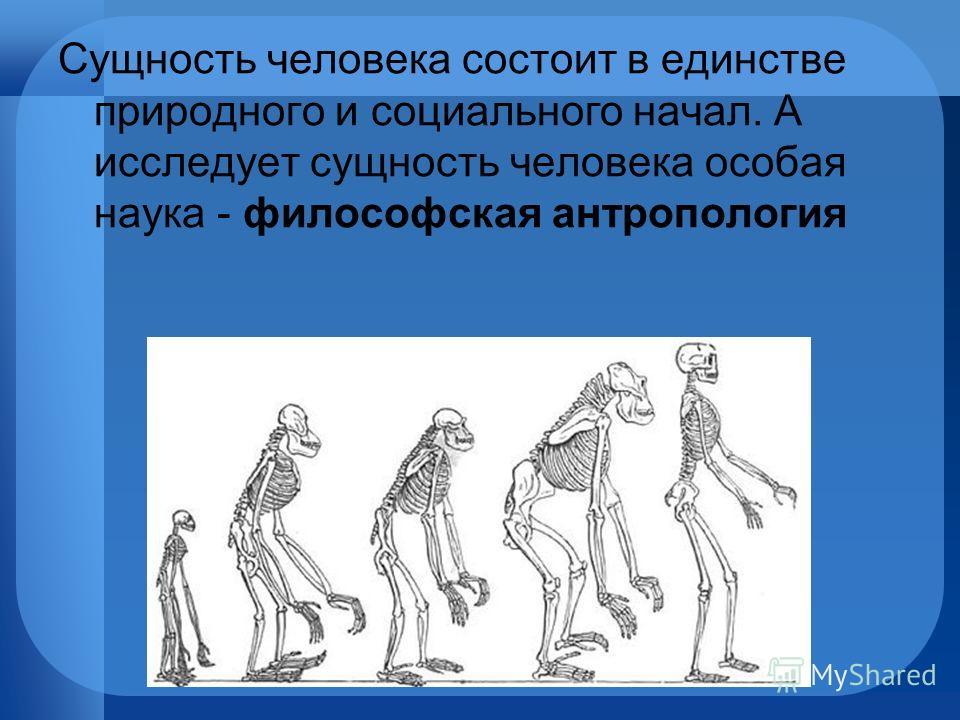 Сущность человека состоит в единстве природного и социального начал. А исследует сущность человека особая наука - философская антропология