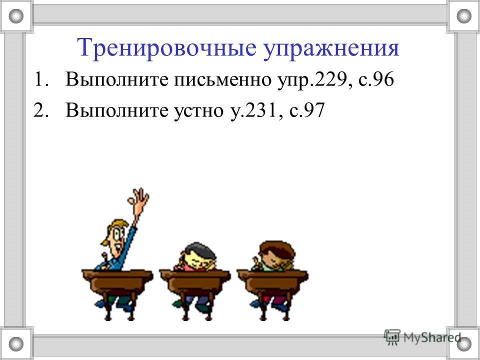 Тренировочные упражнения 1. Выполните письменно упр.229, с.96 2. Выполните устно у.231, с.97