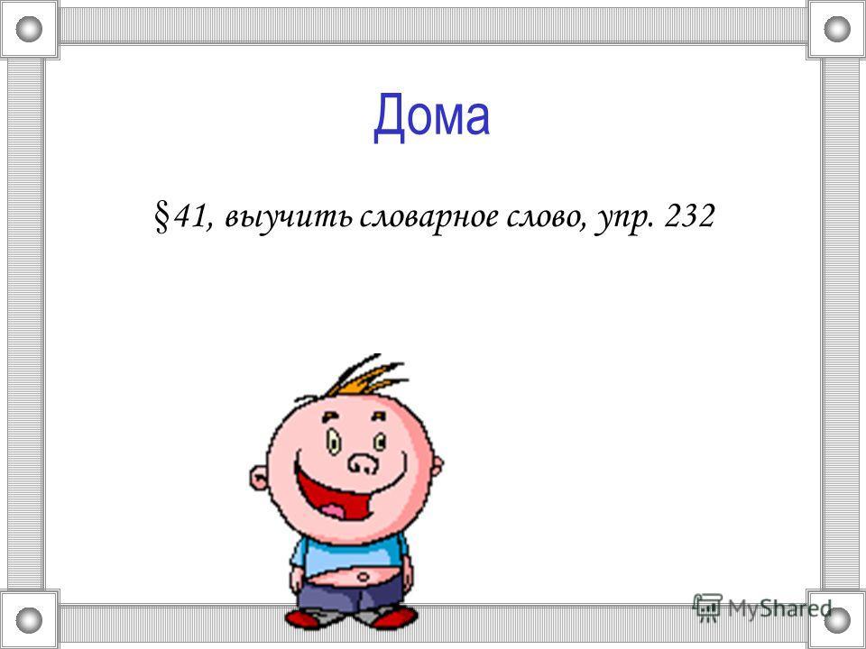 Дома § 41, выучить словарное слово, упр. 232