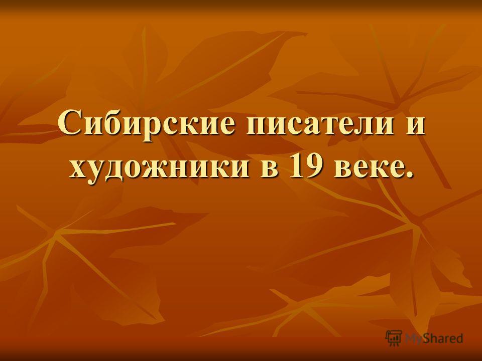 Сибирские писатели и художники в 19 веке.