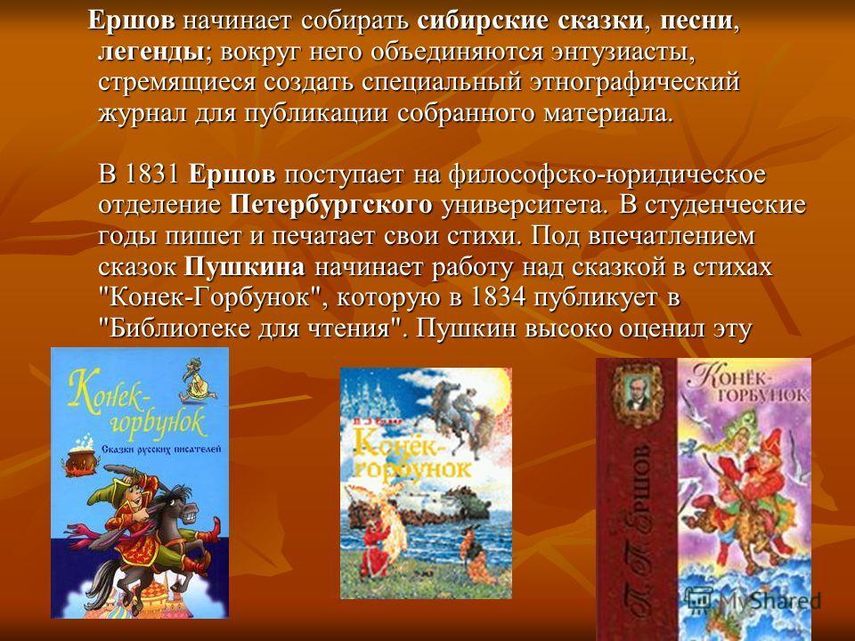 Ершов начинает собирать сибирские сказки, песни, легенды; вокруг него объединяются энтузиасты, стремящиеся создать специальный этнографический журнал для публикации собранного материала. В 1831 Ершов поступает на философско-юридическое отделение Пете