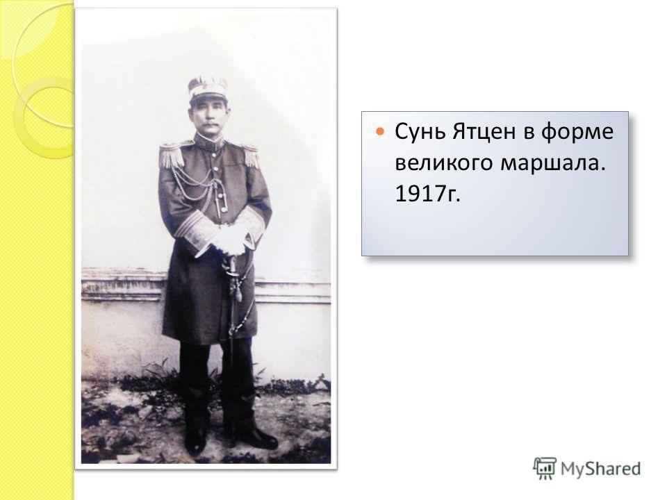 Сунь Ятцен в форме великого маршала. 1917 г.