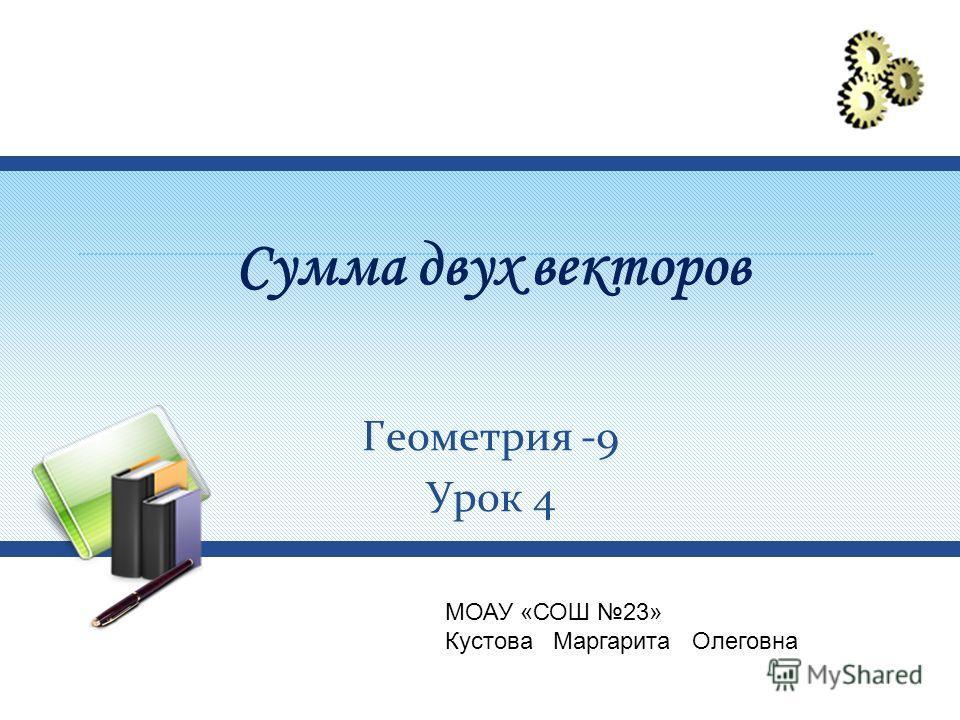Сумма двух векторов Геометрия -9 Урок 4 МОАУ «СОШ 23» Кустова Маргарита Олеговна