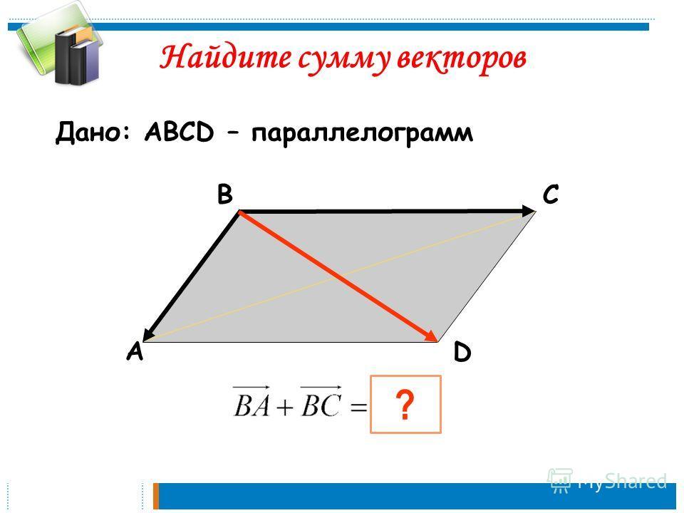 А ВС D ? Найдите сумму векторов Дано: АВСD – параллелограмм