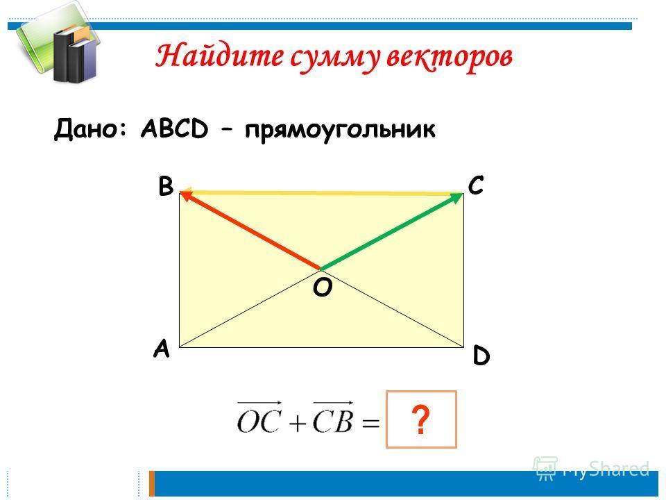 А В С D ? О Найдите сумму векторов Дано: АВСD – прямоугольник