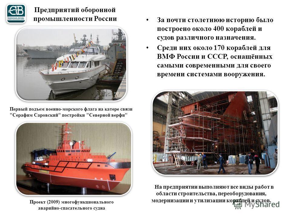 Предприятий оборонной промышленности России За почти столетнюю историю было построено около 400 кораблей и судов различного назначения. Среди них около 170 кораблей для ВМФ России и СССР, оснащённых самыми современными для своего времени системами во