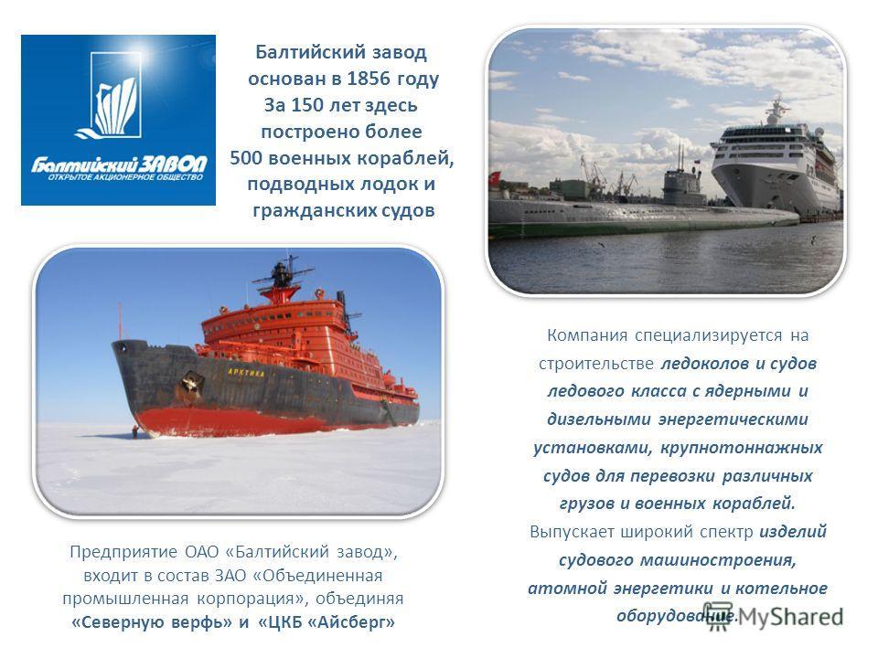 Компания специализируется на строительстве ледоколов и судов ледового класса с ядерными и дизельными энергетическими установками, крупнотоннажных судов для перевозки различных грузов и военных кораблей. Выпускает широкий спектр изделий судового машин