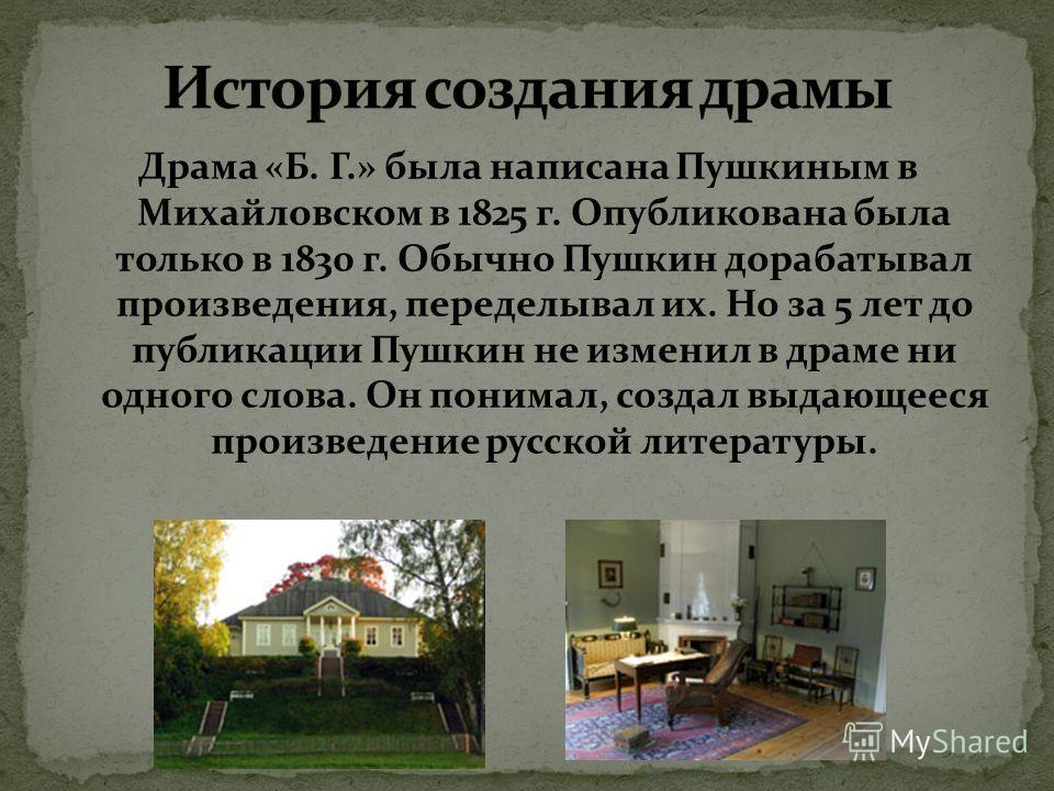 Драма «Б. Г.» была написана Пушкиным в Михайловском в 1825 г. Опубликована была только в 1830 г. Обычно Пушкин дорабатывал произведения, переделывал их. Но за 5 лет до публикации Пушкин не изменил в драме ни одного слова. Он понимал, создал выдающеес