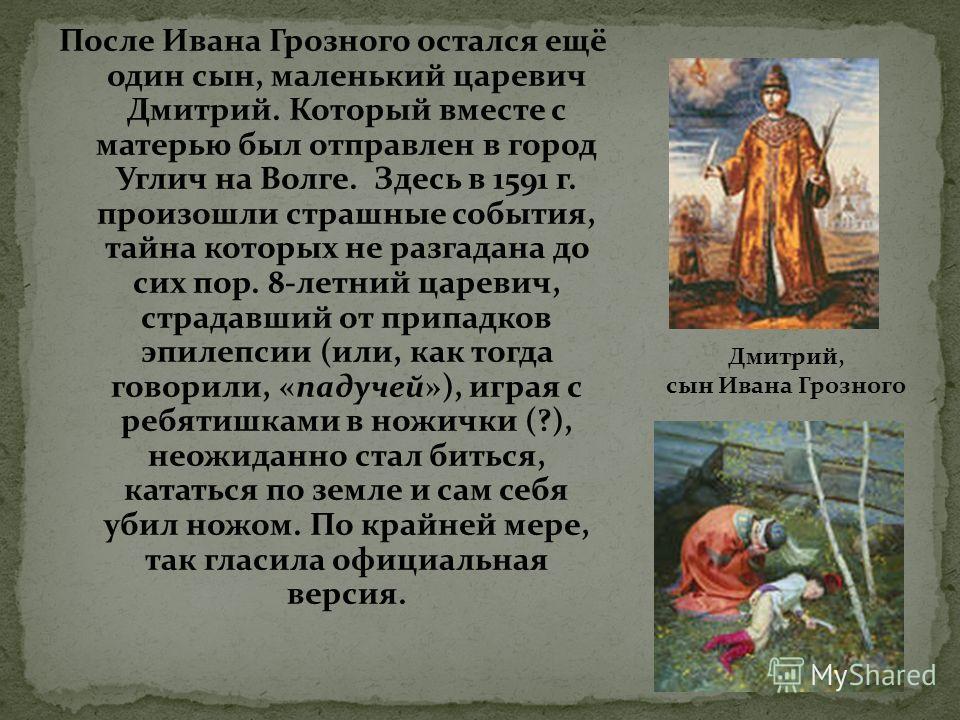 После Ивана Грозного остался ещё один сын, маленький царевич Дмитрий. Который вместе с матерью был отправлен в город Углич на Волге. Здесь в 1591 г. произошли страшные события, тайна которых не разгадана до сих пор. 8-летний царевич, страдавший от пр