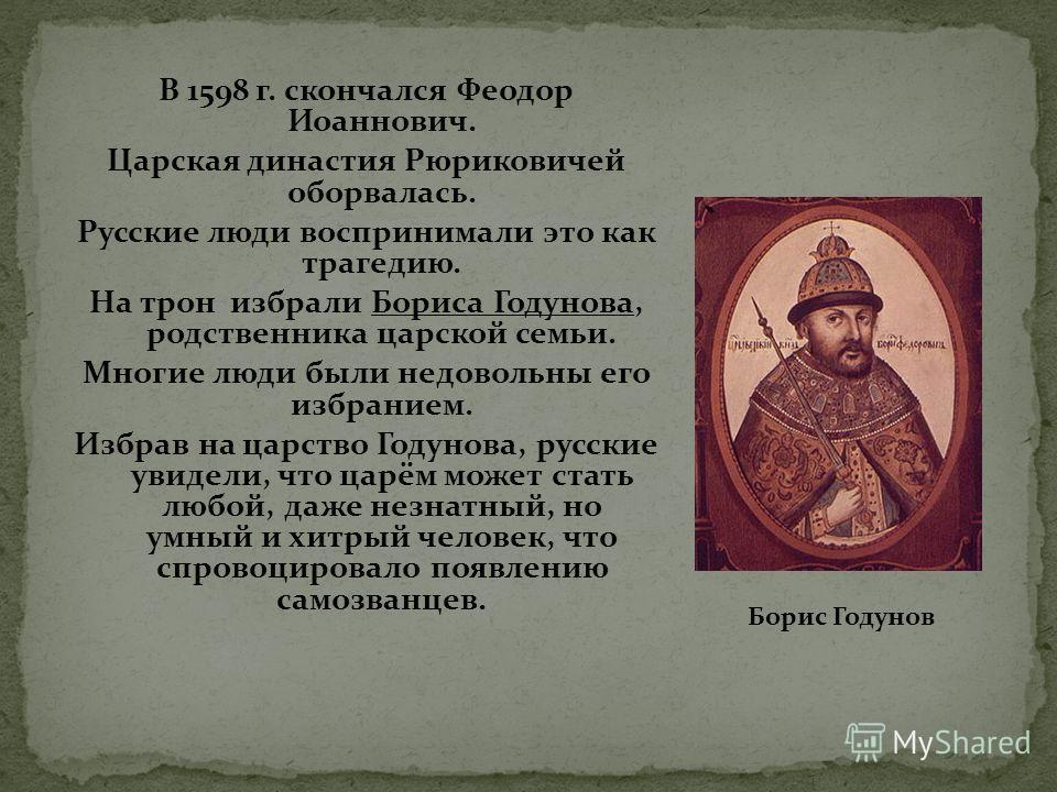 В 1598 г. скончался Феодор Иоаннович. Царская династия Рюриковичей оборвалась. Русские люди воспринимали это как трагедию. На трон избрали Бориса Годунова, родственника царской семьи. Многие люди были недовольны его избранием. Избрав на царство Годун