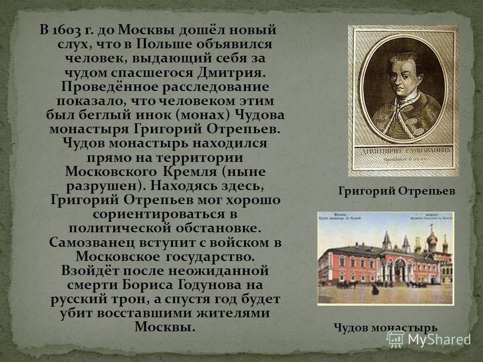 В 1603 г. до Москвы дошёл новый слух, что в Польше объявился человек, выдающий себя за чудом спасшегося Дмитрия. Проведённое расследование показало, что человеком этим был беглый инок (монах) Чудова монастыря Григорий Отрепьев. Чудов монастырь находи