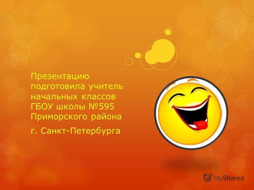 Презентацию подготовила учитель начальных классов ГБОУ школы 595 Приморского района г. Санкт-Петербурга