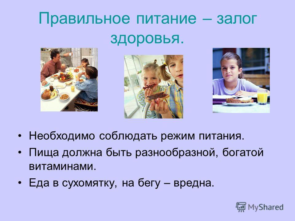 Правильное питание – залог здоровья. Необходимо соблюдать режим питания. Пища должна быть разнообразной, богатой витаминами. Еда в сухомятку, на бегу – вредна.