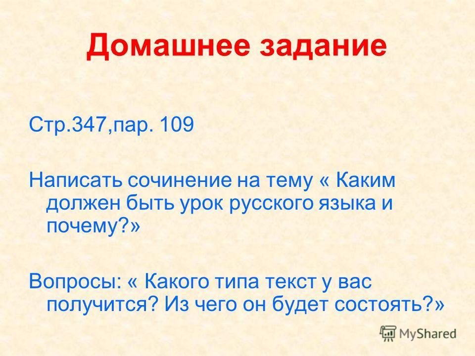 Домашнее задание Стр.347,пар. 109 Написать сочинение на тему « Каким должен быть урок русского языка и почему?» Вопросы: « Какого типа текст у вас получится? Из чего он будет состоять?»