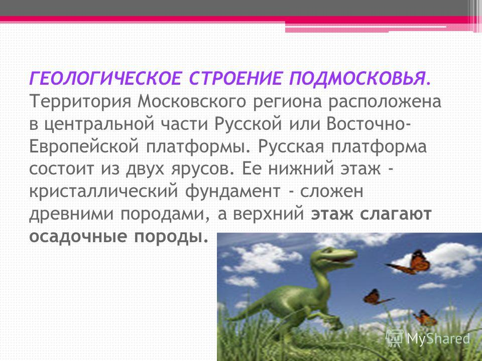 ГЕОЛОГИЧЕСКОЕ СТРОЕНИЕ ПОДМОСКОВЬЯ. Территория Московского региона расположена в центральной части Русской или Восточно- Европейской платформы. Русская платформа состоит из двух ярусов. Ее нижний этаж - кристаллический фундамент - сложен древними пор