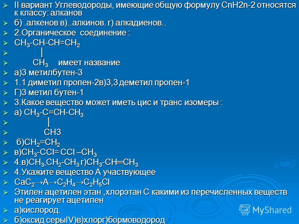 II вариант Углеводороды, имеющие общую формулу СnН2n-2 относятся к классу: алканов II вариант Углеводороды, имеющие общую формулу СnН2n-2 относятся к классу: алканов б).алкенов в)..алкинов. г) алкадиенов.. б).алкенов в)..алкинов. г) алкадиенов.. 2. О