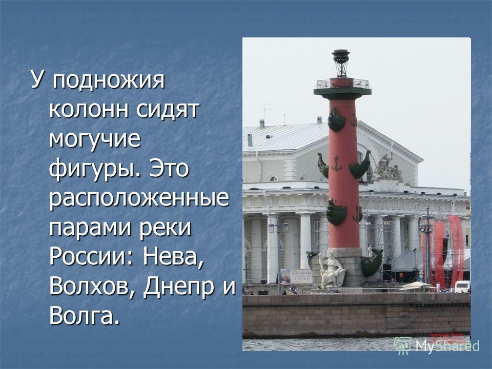 У подножия колонн сидят могучие фигуры. Это расположенные парами реки России: Нева, Волхов, Днепр и Волга.