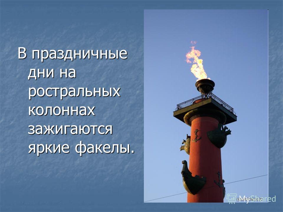 В праздничные дни на ростральных колоннах зажигаются яркие факелы.