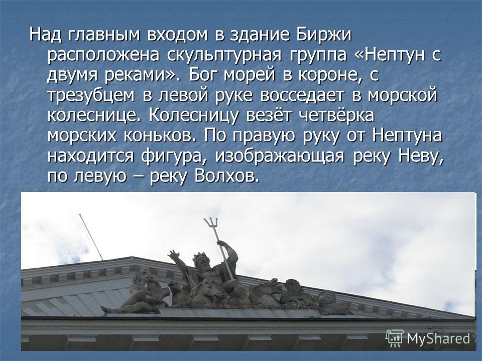 Над главным входом в здание Биржи расположена скульптурная группа «Нептун с двумя реками». Бог морей в короне, с трезубцем в левой руке восседает в морской колеснице. Колесницу везёт четвёрка морских коньков. По правую руку от Нептуна находится фигур
