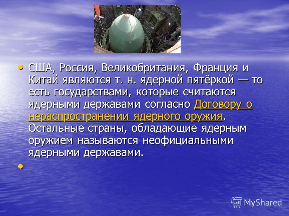 США, Россия, Великобритания, Франция и Китай являются т. н. ядерной пятёркой то есть государствами, которые считаются ядерными державами согласно Договору о нераспространении ядерного оружия. Остальные страны, обладающие ядерным оружием называются не