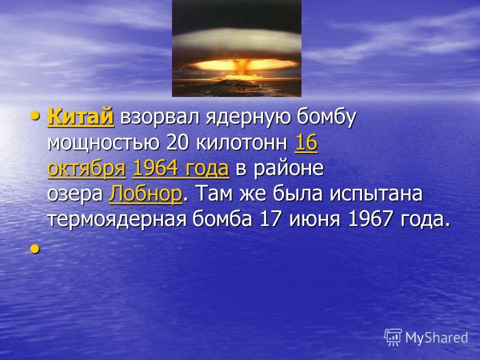 Китай взорвал ядерную бомбу мощностью 20 килотонн 16 октября 1964 года в районе озера Лобнор. Там же была испытана термоядерная бомба 17 июня 1967 года. Китай взорвал ядерную бомбу мощностью 20 килотонн 16 октября 1964 года в районе озера Лобнор. Там