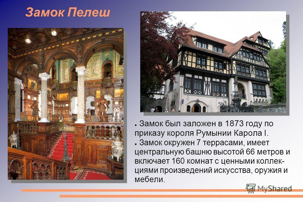 Замок Пелеш Замок был заложен в 1873 году по приказу короля Румынии Карола I. Замок окружен 7 террасами, имеет центральную башню высотой 66 метров и включает 160 комнат с ценными коллекциями произведений искусства, оружия и мебели.