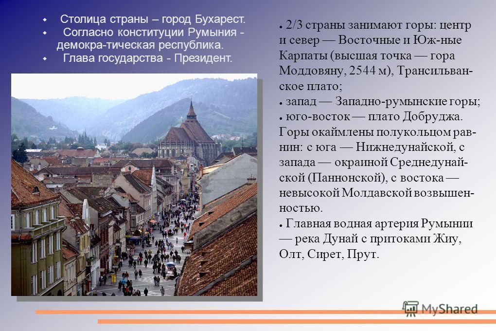 2/3 страны занимают горы: центр и север Восточные и Юж-ные Карпаты (высшая точка гора Моддовяну, 2544 м), Трансильван- ское плато; запад Западно-румынские горы; юго-восток плато Добруджа. Горы окаймлены полукольцом равнин: с юга Нижнедунайской, с зап