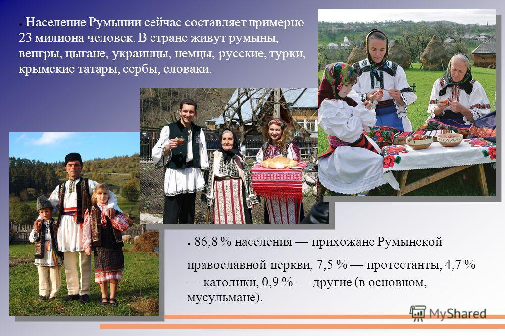 Население Румынии сейчас составляет примерно 23 миллиона человек. В стране живут румыны, венгры, цыгане, украинцы, немцы, русские, турки, крымские татары, сербы, словаки. 86,8 % населения прихожане Румынской православной церкви, 7,5 % протестанты, 4,