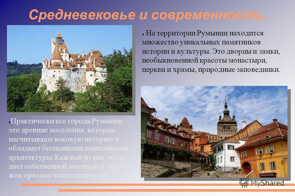 Средневековье и современность. На территории Румынии находится множество уникальных памятников истории и культуры. Это дворцы и замки, необыкновенной красоты монастыри, церкви и храмы, природные заповедники. Практически все города Румынии – это древн