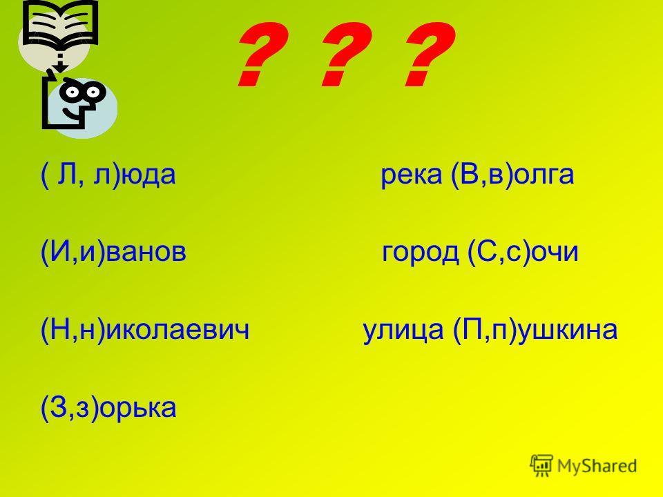 ? ? ? ( Л, л)юда река (В,в)долга (И,и)иванов город (С,с)очи (Н,н)николаевич улица (П,п)ушкина (З,з)хорька