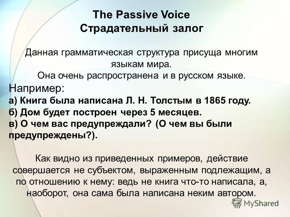 The Passive Voice Страдательный залог Данная грамматическая структура присуща многим языкам мира. Она очень распространена и в русском языке. Например: а) Книга была написана Л. Н. Толстым в 1865 году. б) Дом будет построен через 5 месяцев. в) О чем