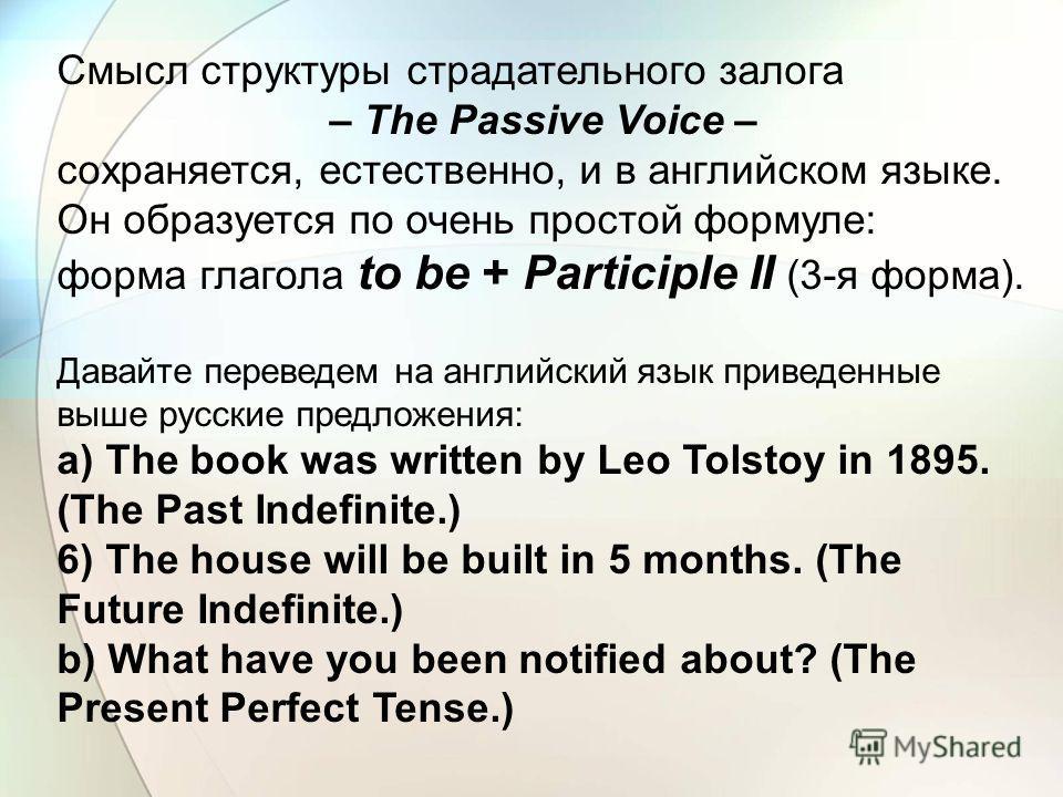 Смысл структуры страдательного залога – The Passive Voice – сохраняется, естественно, и в английском языке. Он образуется по очень простой формуле: форма глагола to be + Participle II (3-я форма). Давайте переведем на английский язык приведенные выше