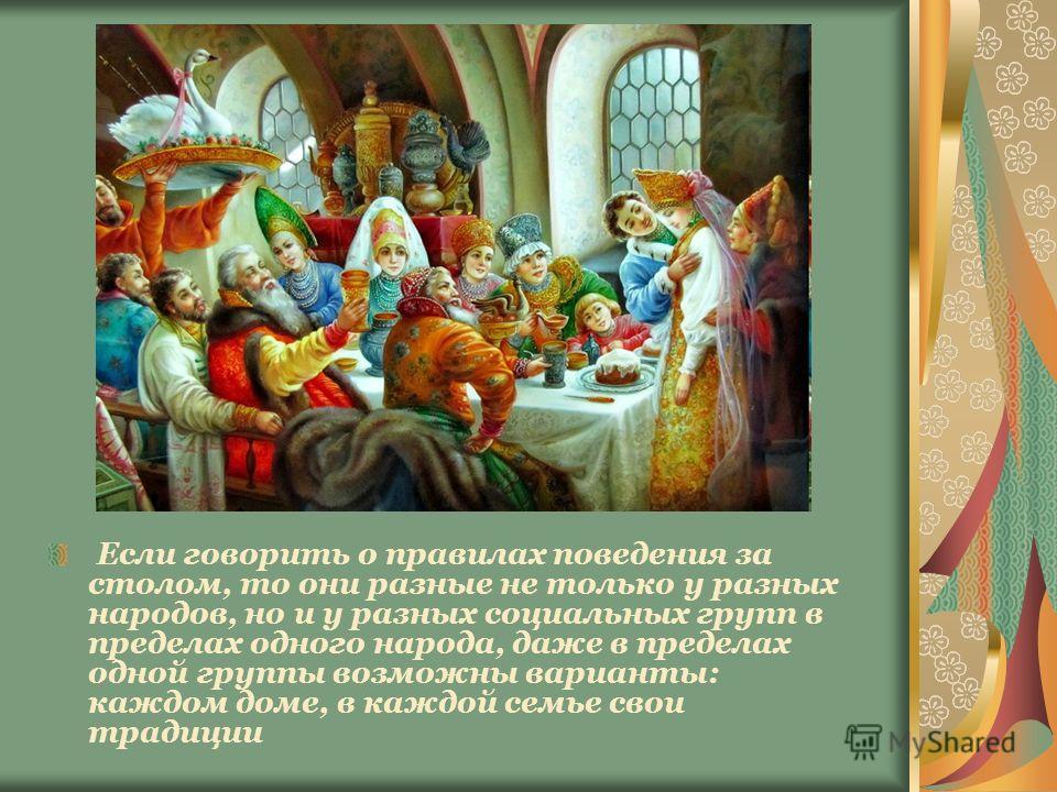 Если говорить о правилах поведения за столом, то они разные не только у разных народов, но и у разных социальных групп в пределах одного народа, даже в пределах одной группы возможны варианты: каждом доме, в каждой семье свои традиции