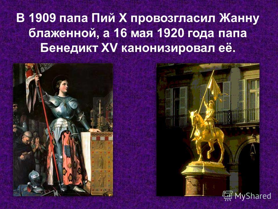 В 1909 папа Пий X провозгласил Жанну блаженной, а 16 мая 1920 года папа Бенедикт XV канонизировал её.