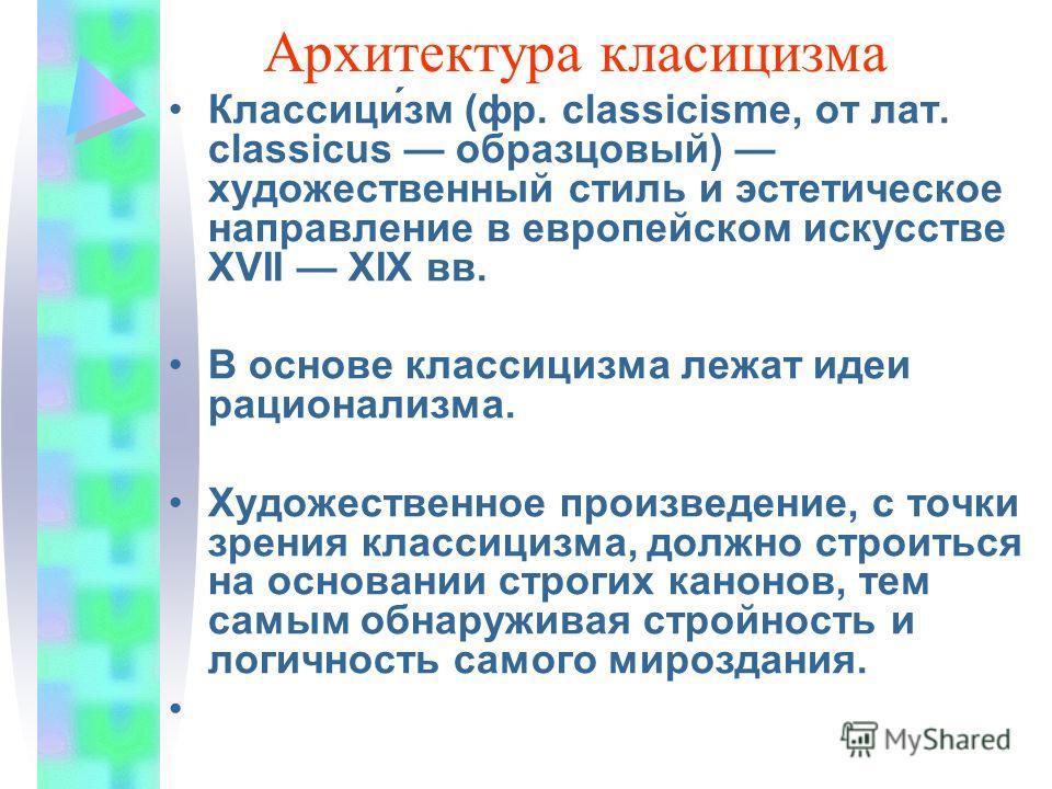 Архитектура классицизма Классици́зм (фр. classicisme, от лат. classicus образцовый) художественный стиль и эстетическое направленее в европейском искусстве XVII XIX вв. В основе классицизма лежат идеи рационализма. Художественное произведенее, с точк