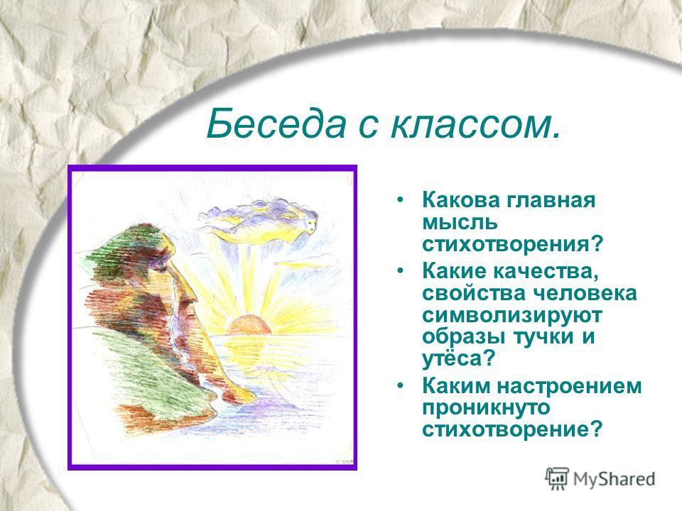 Беседа с классом. Какова главная мысль стихотворения? Какие качества, свойства человека символизируют образы тучки и утёса? Каким настроением проникнуто стихотворение?