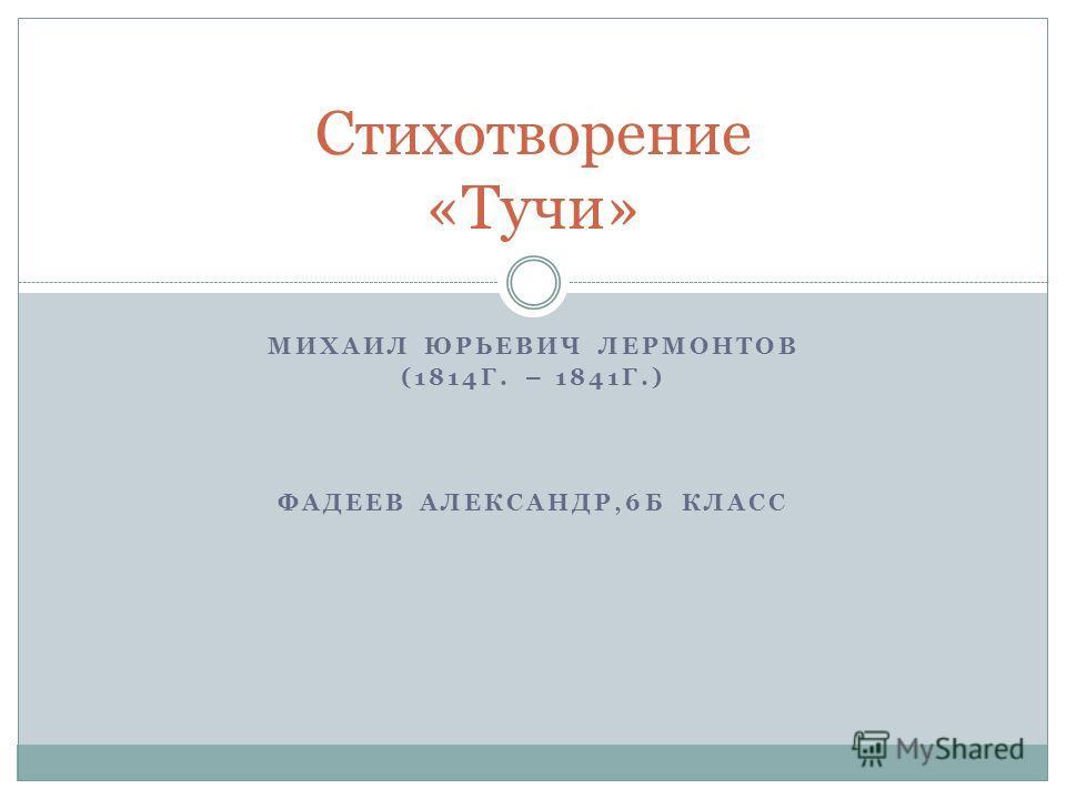МИХАИЛ ЮРЬЕВИЧ ЛЕРМОНТОВ (1814Г. – 1841Г.) ФАДЕЕВ АЛЕКСАНДР,6Б КЛАСС Стихотворение «Тучи»